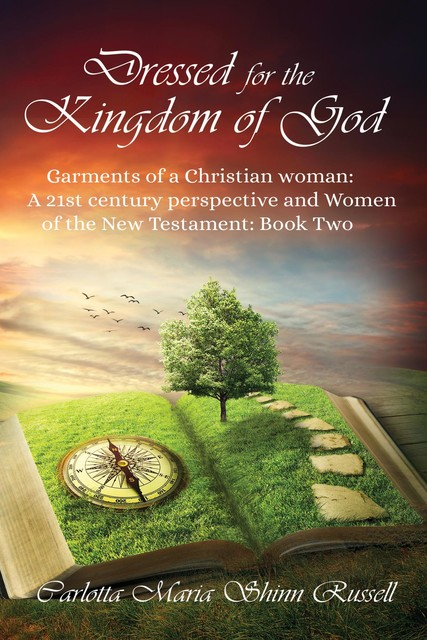 Dressed for the Kingdom of God: Garments of a Christian woman: A 21st century perspective and Women of the New Testament, Carlotta Maria Shinn Russell