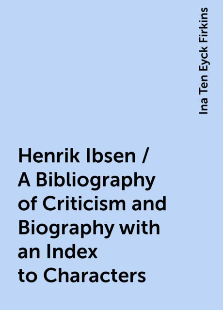 Henrik Ibsen / A Bibliography of Criticism and Biography with an Index to Characters, Ina Ten Eyck Firkins