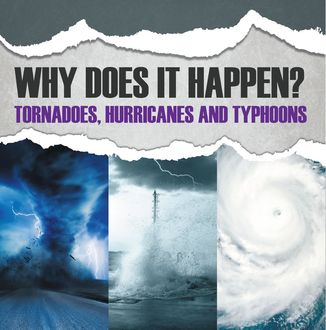 Why Does It Happen: Tornadoes, Hurricanes and Typhoons, Baby Professor