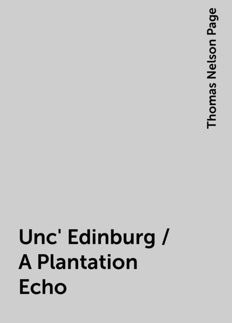 Unc' Edinburg / A Plantation Echo, Thomas Nelson Page