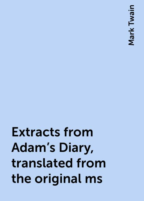 Extracts from Adam's Diary, translated from the original ms, Mark Twain