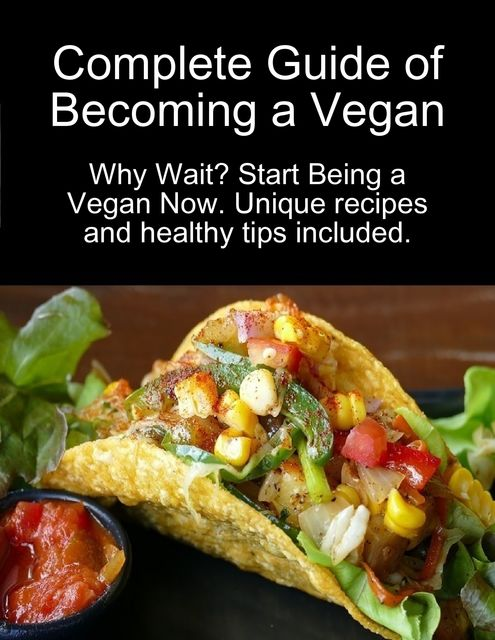 Complete Guide of Becoming a Vegan: Why Wait? Start Being a Vegan Now, Karolis Sciaponis