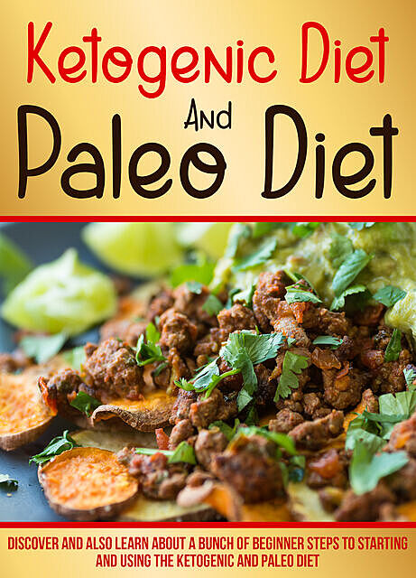 Ketogenic Diet And Paleo Diet: Discover And Also Learn About A Bunch Of Beginner Steps To Starting And Using The Ketogenic And Paleo Diet, Old Natural Ways