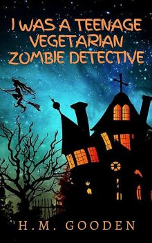 I was a Teenage Vegetarian Zombie Detective, H.M. Gooden