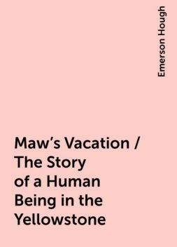 Maw's Vacation / The Story of a Human Being in the Yellowstone, Emerson Hough
