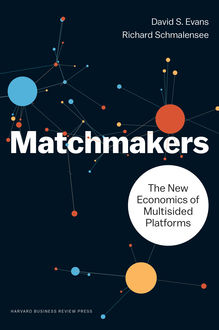 Matchmakers: The New Economics of Multisided Platforms, David Evans