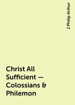 Christ All Sufficient - Colossians & Philemon, J Philip Arthur