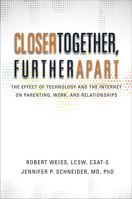 Closer Together, Further Apart: The Effect of Technology and the Internet on Parenting, Work, and Relationships, Jennifer Schneider, Robert Weiss