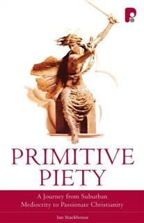 Primitive Piety: A Journey from Suburban Mediocrity to Passionate Christianity, Ian Stackhouse