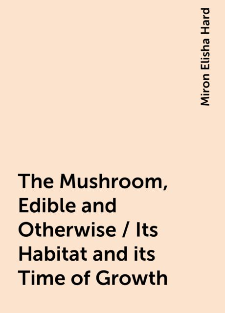 The Mushroom, Edible and Otherwise / Its Habitat and its Time of Growth, Miron Elisha Hard