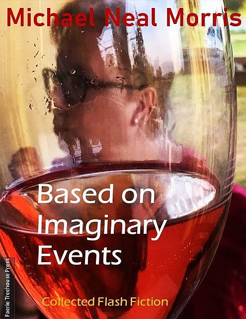 Based On Imaginary Events: Collected Flash Fiction, Michael Morris