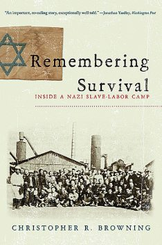 Remembering Survival: Inside a Nazi Slave-Labor Camp, Christopher R. Browning