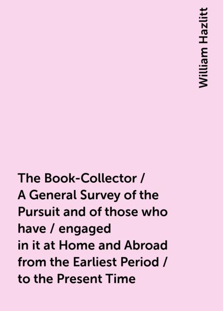 The Book-Collector / A General Survey of the Pursuit and of those who have / engaged in it at Home and Abroad from the Earliest Period / to the Present Time, William Hazlitt