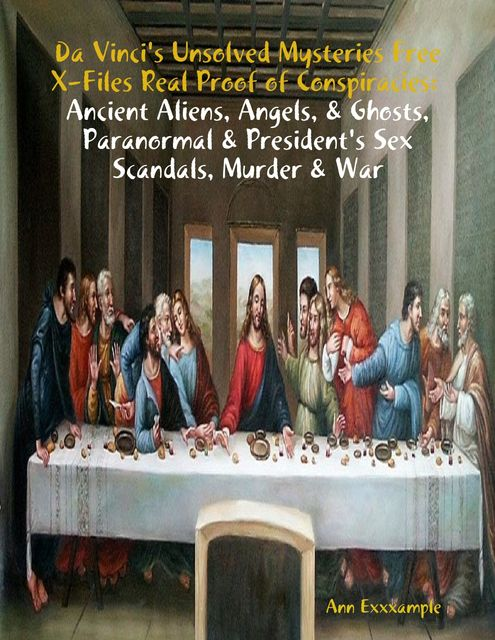 Da Vinci's Unsolved Mysteries Free X-Files Real Proof of Conspiracies: Ancient Aliens, Angels, & Ghosts, Paranormal & President's Sex Scandals, Murder & War, Ann Exxxample