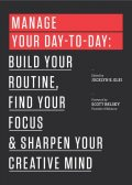 Manage Your Day-to-Day: Build Your Routine, Find Your Focus, and Sharpen Your Creative Mind (The 99U Book Series), Jocelyn K.Glei