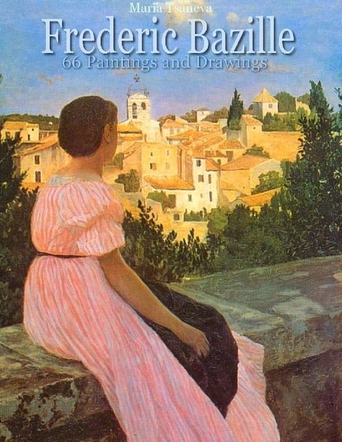 Frederic Bazille: 66 Paintings and Drawings, Maria Tsaneva