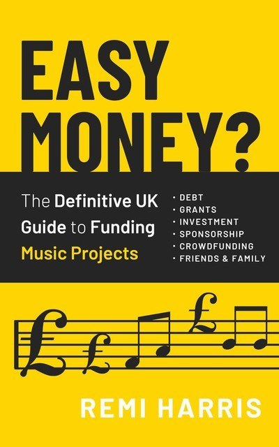 Easy Money? The Definitive UK Guide to Funding Music Projects, Remi Harris