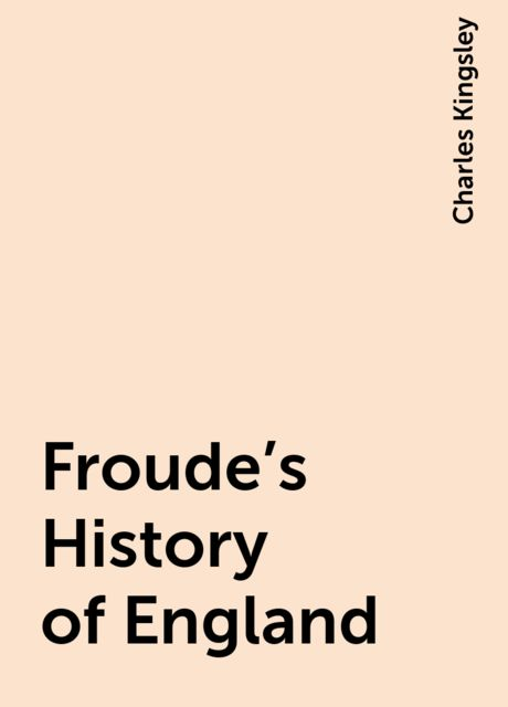 Froude's History of England, Charles Kingsley