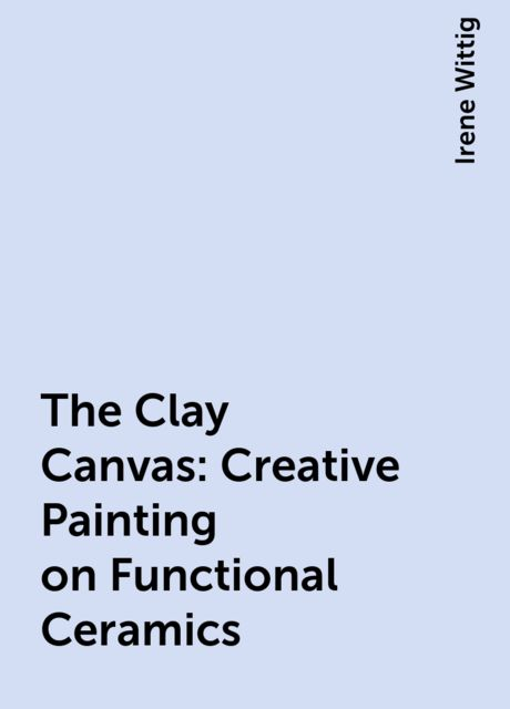 The Clay Canvas: Creative Painting on Functional Ceramics, Irene Wittig