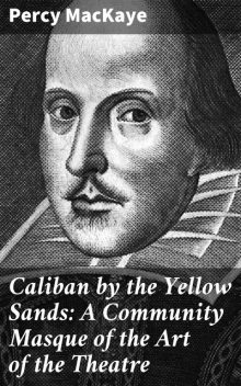 Caliban by the Yellow Sands: A Community Masque of the Art of the Theatre, Percy MacKaye