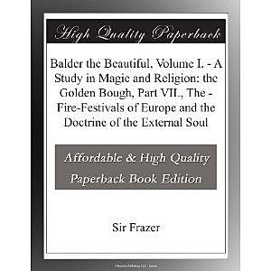Balder the Beautiful, Volume I. / A Study in Magic and Religion: the Golden Bough, Part VII., The / Fire-Festivals of Europe and the Doctrine of the External Soul, James George Frazer