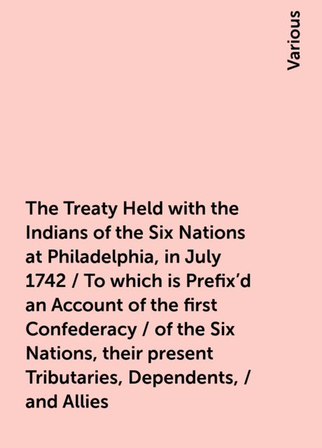 The Treaty Held with the Indians of the Six Nations at Philadelphia, in July 1742 / To which is Prefix'd an Account of the first Confederacy / of the Six Nations, their present Tributaries, Dependents, / and Allies, Various