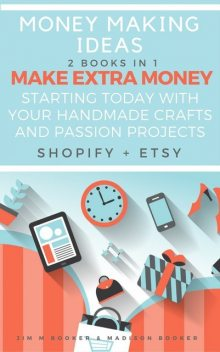 Money Making Ideas: 2 Books In 1: Make Extra Money Starting Today With Your Handmade Crafts And Passion Projects (Shopify + Etsy), Madison Booker