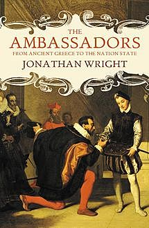 The Ambassadors: From Ancient Greece to the Nation State, Jonathan Wright