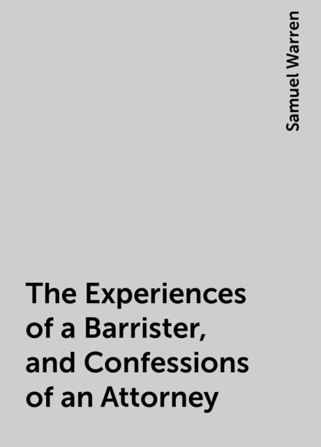 The Experiences of a Barrister, and Confessions of an Attorney, Samuel Warren