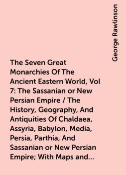 The Seven Great Monarchies Of The Ancient Eastern World, Vol 7: The Sassanian or New Persian Empire / The History, Geography, And Antiquities Of Chaldaea, Assyria, Babylon, Media, Persia, Parthia, And Sassanian or New Persian Empire; With Maps and Illustr, George Rawlinson
