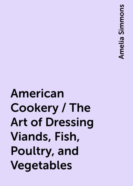 American Cookery / The Art of Dressing Viands, Fish, Poultry, and Vegetables, Amelia Simmons