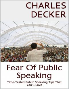 Fear of Public Speaking: Time Tested Public Speaking Tips That You'll Love, Charles Decker