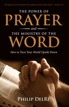 The Power of Prayer and the Ministry of the Word, Philip DelRe