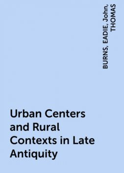 Urban Centers and Rural Contexts in Late Antiquity, John, BURNS, EADIE, THOMAS