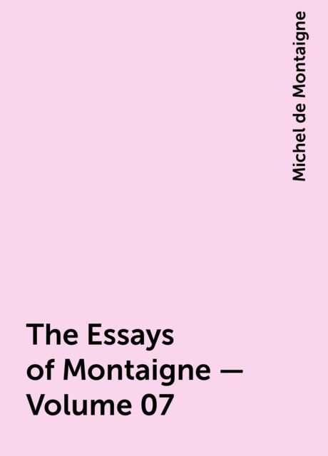 The Essays of Montaigne — Volume 07, Michel de Montaigne