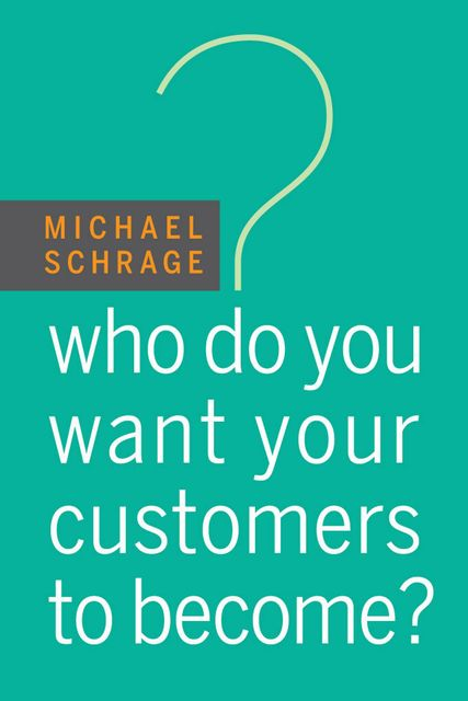 Who Do You Want Your Customers to Become, Michael Schrage, Michael Schrage