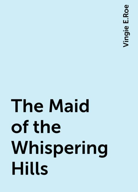 The Maid of the Whispering Hills, Vingie E.Roe