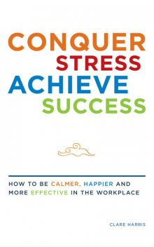 Conquer Stress, Achieve Success: How to be Calmer, Happier and More Effective at Work, Clare Harris