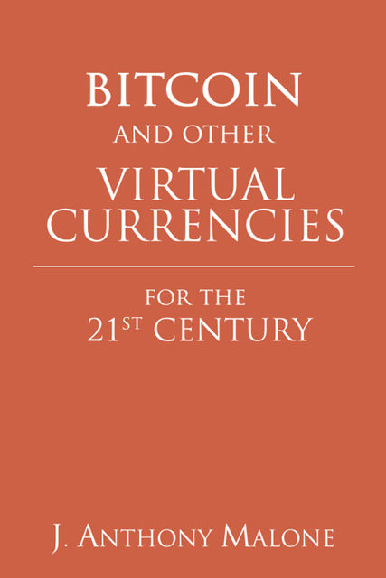 Bitcoin and Other Virtual Currencies for the 21st Century, J.Anthony Malone