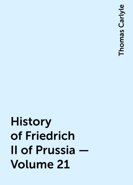 History of Friedrich II of Prussia — Volume 21, Thomas Carlyle