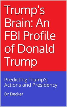 Trump's Brain: An FBI Profile of Donald Trump: Predicting Trump's Actions and Presidency, Decker