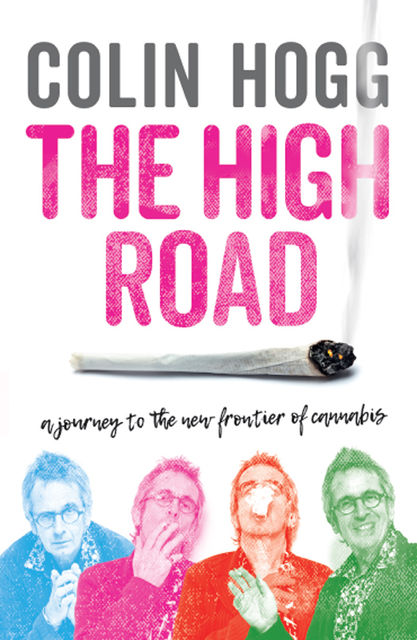 The High Road: A Journey to the New Frontier of Cannabis, Colin Hogg