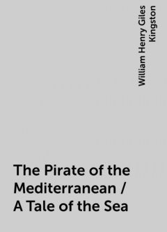The Pirate of the Mediterranean / A Tale of the Sea, William Henry Giles Kingston