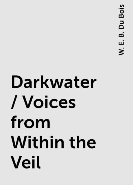 Darkwater / Voices from Within the Veil, W. E. B. Du Bois