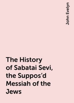 The History of Sabatai Sevi, the Suppos'd Messiah of the Jews, John Evelyn