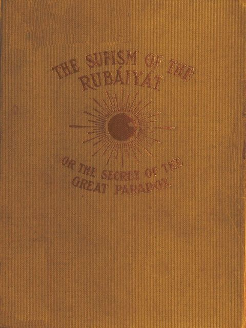 The Sufism of the Rubáiyát, or, the Secret of the Great Paradox, Omar Khayyam