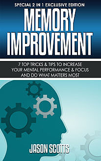 Memory Improvement: 7 Top Tricks & Tips To Increase Your Mental Performance & Focus And Do What Matters Most, Jason Scotts