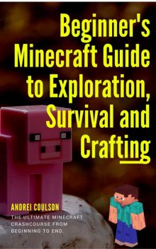 Beginner's Minecraft Guide to Exploration, Survival and Crafting, Andrei Coulson