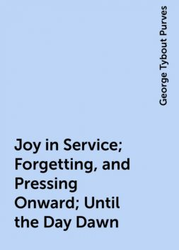 Joy in Service; Forgetting, and Pressing Onward; Until the Day Dawn, George Tybout Purves