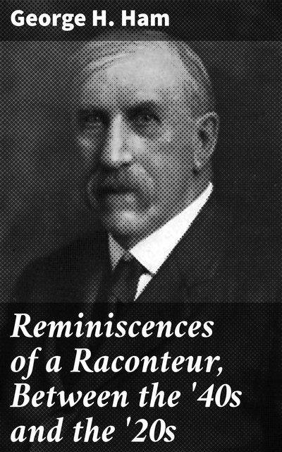 Reminiscences of a Raconteur, Between the '40s and the '20s, George H. Ham